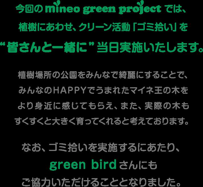 """今回のmineo green projectでは、植樹にあわせ、クリーン活動「ゴミ拾い」を""""皆さんと一緒に""""当日実施いたします。 植樹場所の公園をみんなで綺麗にすることで、みんなのHAPPYで生まれたマイネ王の木をより身近に感じてもらえ、また、実際の木もすくすくと大きく育ってくれると考えております。なお、ゴミ拾いを実施するにあたり、green birdさんにもご協力いただけることとなりました。"""