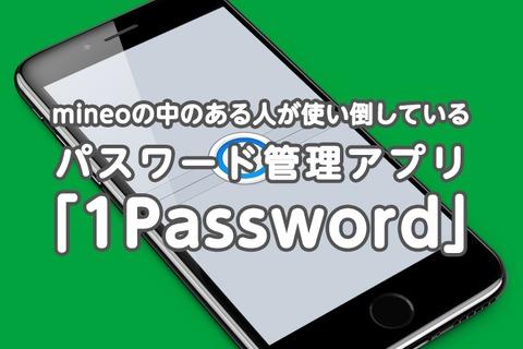mineoの中のある人が使い倒しているパスワード管理アプリ「1Password」のご紹介