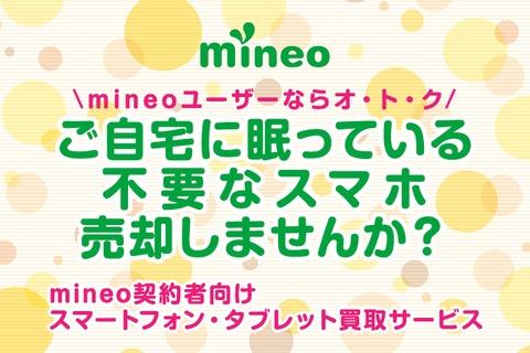 【mineoユーザーならオ・ト・ク】ご自宅に眠っている不要なスマホ、売却しませんか?